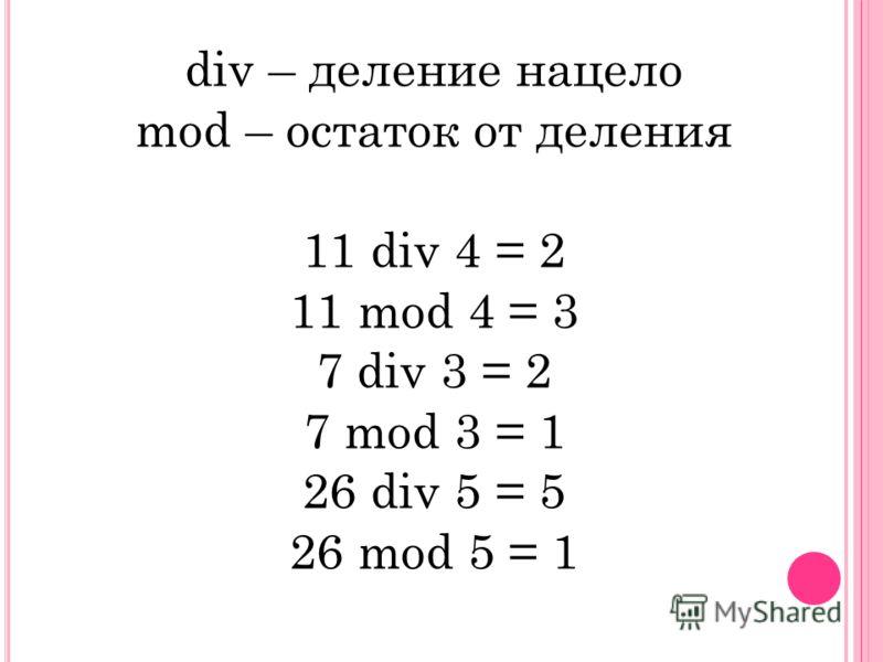 div – деление нацело mod – остаток от деления 11 div 4 = 2 11 mod 4 = 3 7 div 3 = 2 7 mod 3 = 1 26 div 5 = 5 26 mod 5 = 1