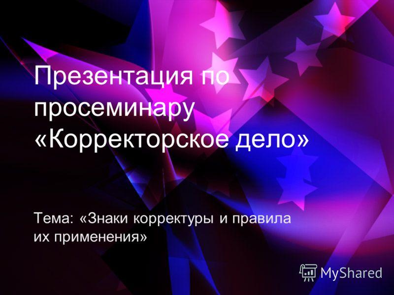 Презентация по просеминару «Корректорское дело» Тема: «Знаки корректуры и правила их применения»