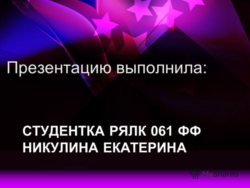 СТУДЕНТКА РЯЛК 061 ФФ НИКУЛИНА ЕКАТЕРИНА Презентацию выполнила: