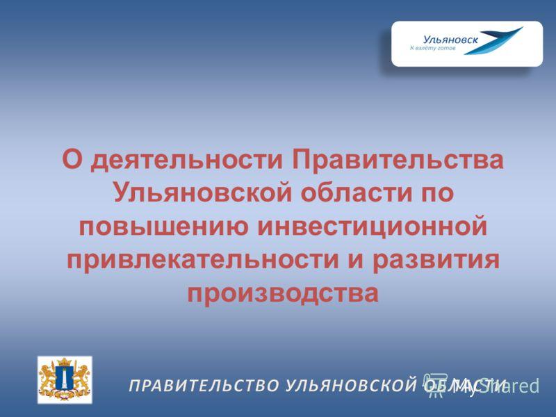 О деятельности Правительства Ульяновской области по повышению инвестиционной привлекательности и развития производства