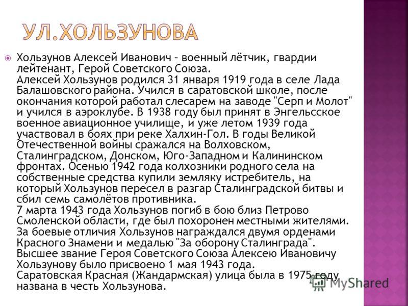 Хользунов Алексей Иванович – военный лётчик, гвардии лейтенант, Герой Советского Союза. Алексей Хользунов родился 31 января 1919 года в селе Лада Балашовского района. Учился в саратовской школе, после окончания которой работал слесарем на заводе