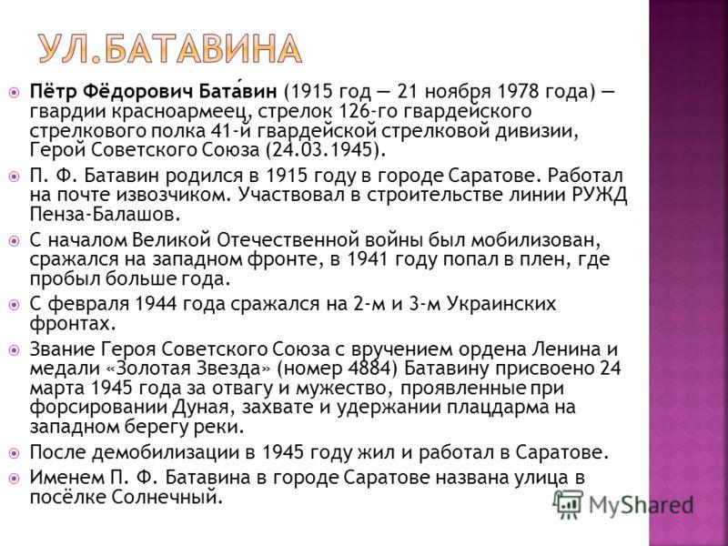 Пётр Фёдорович Батавин (1915 год 21 ноября 1978 года) гвардии красноармеец, стрелок 126-го гвардейского стрелкового полка 41-й гвардейской стрелковой дивизии, Герой Советского Союза (24.03.1945). П. Ф. Батавин родился в 1915 году в городе Саратове. Р