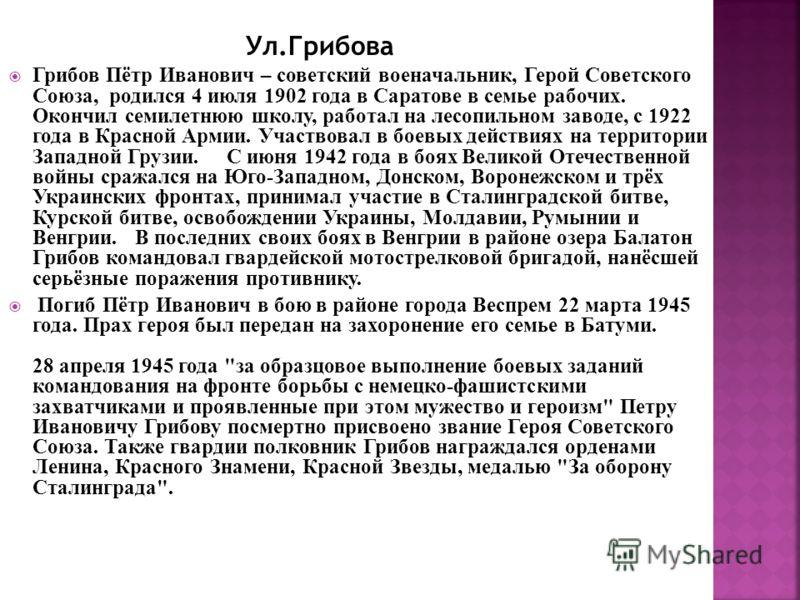 Грибов Пётр Иванович – советский военачальник, Герой Советского Союза, родился 4 июля 1902 года в Саратове в семье рабочих. Окончил семилетнюю школу, работал на лесопильном заводе, с 1922 года в Красной Армии. Участвовал в боевых действиях на террито