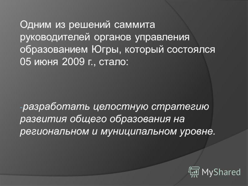 Одним из решений саммита руководителей органов управления образованием Югры, который состоялся 05 июня 2009 г., стало: - разработать целостную стратегию развития общего образования на региональном и муниципальном уровне.