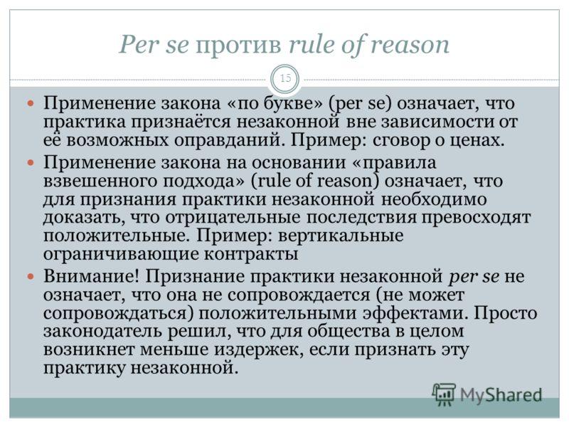 Per se против rule of reason 15 Применение закона «по букве» (per se) означает, что практика признаётся незаконной вне зависимости от её возможных оправданий. Пример: сговор о ценах. Применение закона на основании «правила взвешенного подхода» (rule