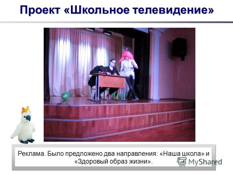 Проект «Школьное телевидение» Реклама. Было предложено два направления: «Наша школа» и «Здоровый образ жизни».