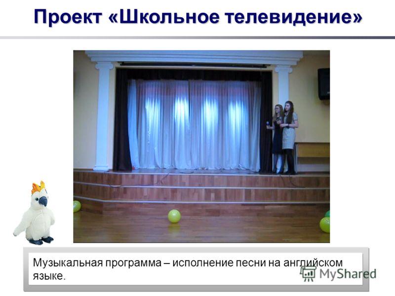Проект «Школьное телевидение» Музыкальная программа – исполнение песни на английском языке.