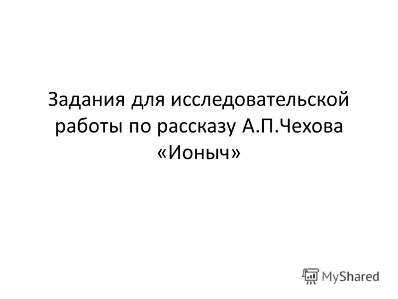 Задания для исследовательской работы по рассказу А.П.Чехова «Ионыч»
