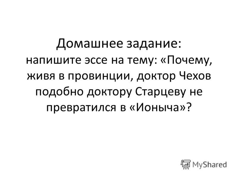 Домашнее задание: напишите эссе на тему: «Почему, живя в провинции, доктор Чехов подобно доктору Старцеву не превратился в «Ионыча»?