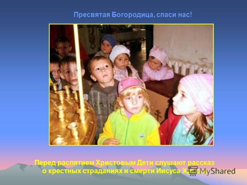 Перед распятием Христовым Дети слушают рассказ о крестных страданиях и смерти Иисуса Христа Пресвятая Богородица, спаси нас!