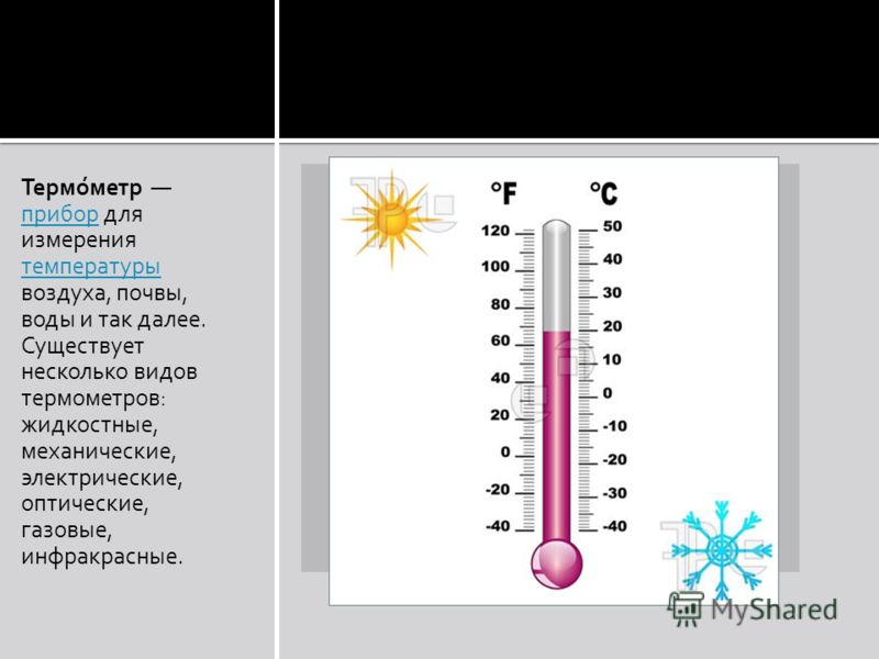 Термо́метр прибор для измерения температуры воздуха, почвы, воды и так далее. Существует несколько видов термометров: прибор температуры жидкостные, механические, электрические, оптические, газовые, инфракрасные.