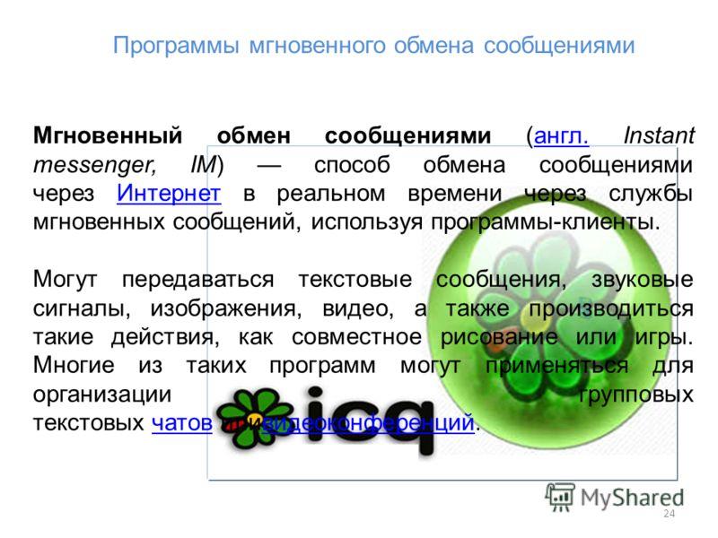 24 Программы мгновенного обмена сообщениями Мгновенный обмен сообщениями (англ. Instant messenger, IM) способ обмена сообщениями через Интернет в реальном времени через службы мгновенных сообщений, используя программы-клиенты.англ.Интернет Могут пере