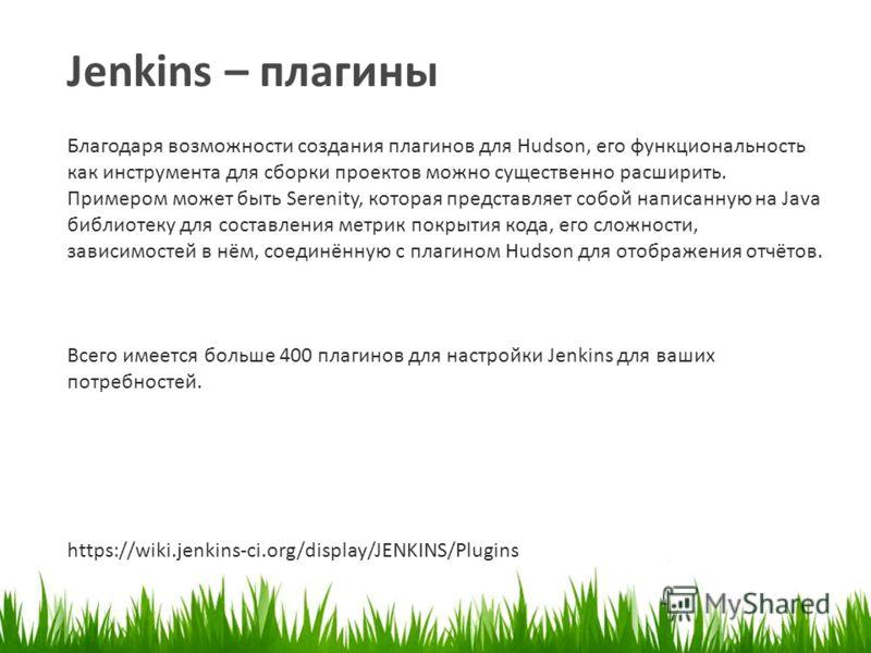 Jenkins – плагины https://wiki.jenkins-ci.org/display/JENKINS/Plugins Благодаря возможности создания плагинов для Hudson, его функциональность как инструмента для сборки проектов можно существенно расширить. Примером может быть Serenity, которая пред