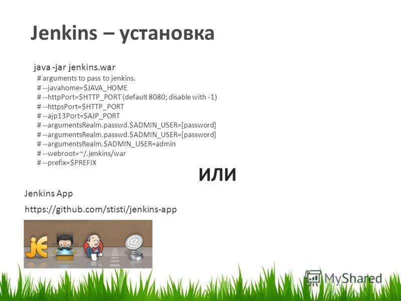 Jenkins – установка ИЛИ https://github.com/stisti/jenkins-app java -jar jenkins.war Jenkins App # arguments to pass to jenkins. # --javahome=$JAVA_HOME # --httpPort=$HTTP_PORT (default 8080; disable with -1) # --httpsPort=$HTTP_PORT # --ajp13Port=$AJ