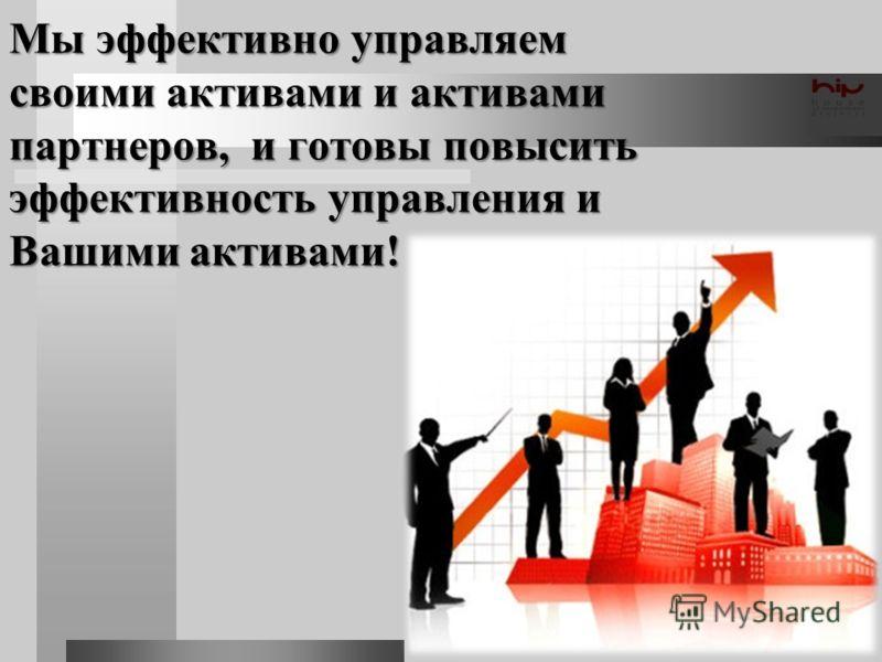 Мы эффективно управляем своими активами и активами партнеров, и готовы повысить эффективность управления и Вашими активами!