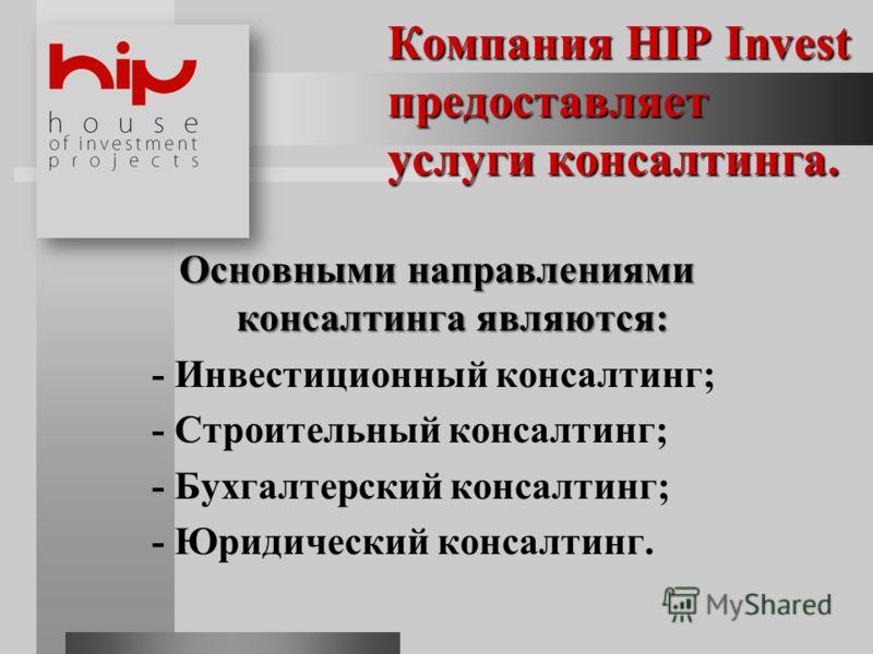 Компания HIP Invest предоставляет услуги консалтинга. Основными направлениями консалтинга являются: - Инвестиционный консалтинг; - Строительный консалтинг; - Бухгалтерский консалтинг; - Юридический консалтинг.