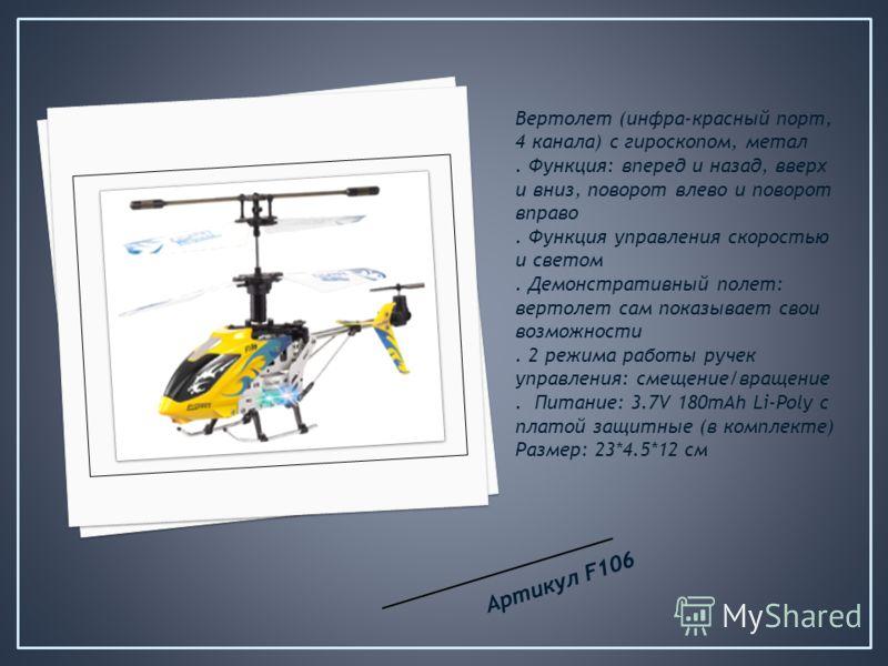 Вертолет (инфра-красный порт, 4 канала) с гироскопом, метал. Функция: вперед и назад, вверх и вниз, поворот влево и поворот вправо. Функция управления скоростью и светом. Демонстративный полет: вертолет сам показывает свои возможности. 2 режима работ