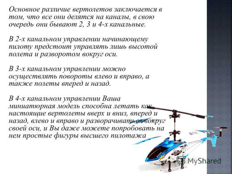 Основное различие вертолетов заключается в том, что все они делятся на каналы, в свою очередь они бывают 2, 3 и 4-х канальные. В 2-х канальном управлении начинающему пилоту предстоит управлять лишь высотой полета и разворотом вокруг оси. В 3-х каналь