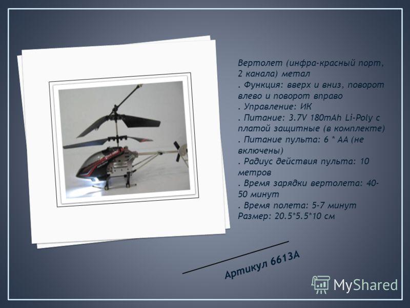 Вертолет (инфра-красный порт, 2 канала) метал. Функция: вверх и вниз, поворот влево и поворот вправо. Управление: ИК. Питание: 3.7V 180mAh Li-Poly с платой защитные (в комплекте). Питание пульта: 6 * AA (не включены). Радиус действия пульта: 10 метро