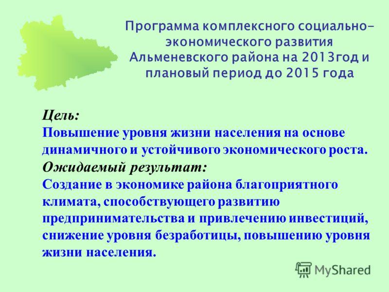 Программа комплексного социально- экономического развития Альменевского района на 2013год и плановый период до 2015 года Цель: Повышение уровня жизни населения на основе динамичного и устойчивого экономического роста. Ожидаемый результат: Создание в