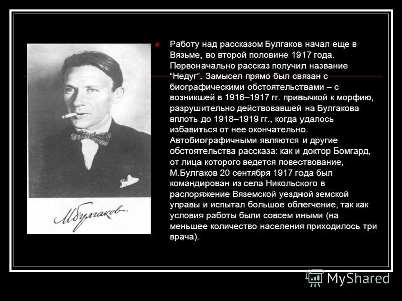 Работу над рассказом Булгаков начал еще в Вязьме, во второй половине 1917 года. Первоначально рассказ получил название Недуг. Замысел прямо был связан с биографическими обстоятельствами – с возникшей в 1916–1917 гг. привычкой к морфию, разрушительно