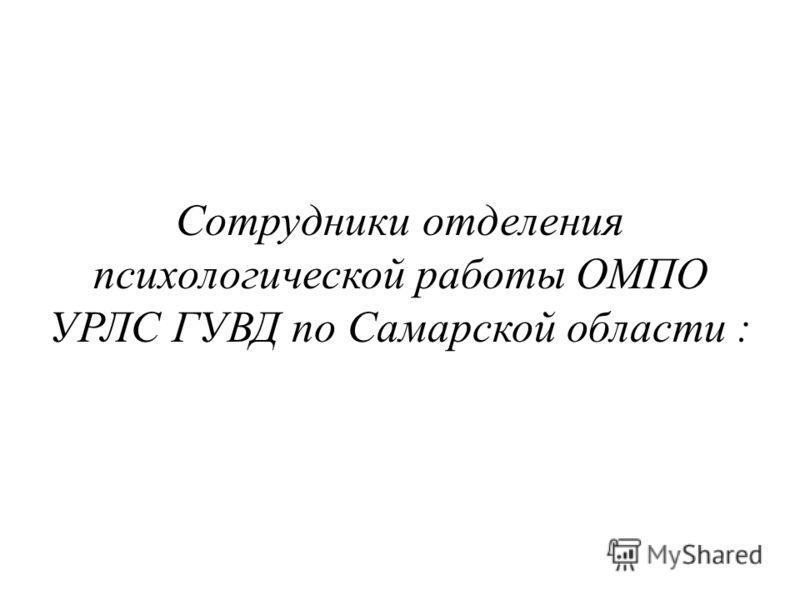 Сотрудники отделения психологической работы ОМПО УРЛС ГУВД по Самарской области :