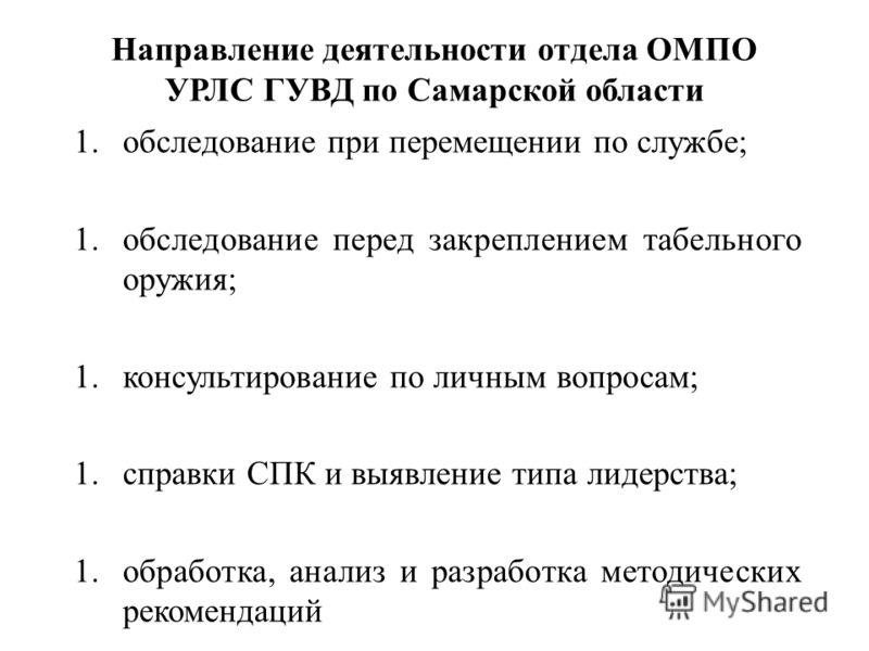 Направление деятельности отдела ОМПО УРЛС ГУВД по Самарской области 1.обследование при перемещении по службе; 1.обследование перед закреплением табельного оружия; 1.консультирование по личным вопросам; 1.справки СПК и выявление типа лидерства; 1.обра