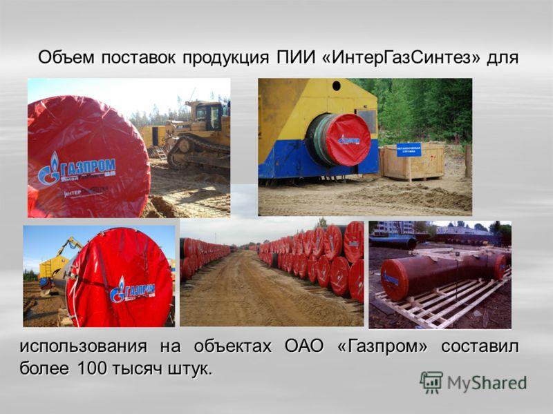 Объем поставок продукция ПИИ «ИнтерГазСинтез» для Объем поставок продукция ПИИ «ИнтерГазСинтез» для использования на объектах ОАО «Газпром» составил более 100 тысяч штук.