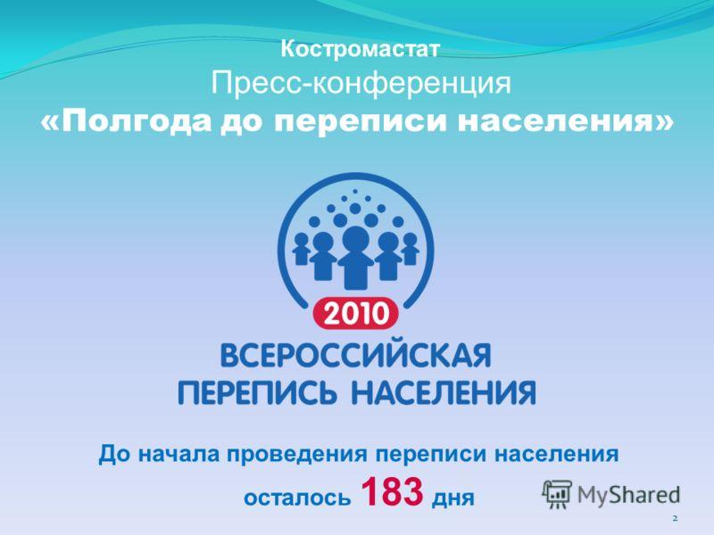 Пресс-конференция «Полгода до переписи населения» 2 До начала проведения переписи населения осталось 183 дня Костромастат