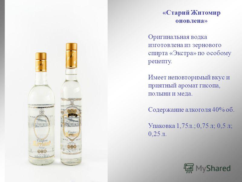 «Старий Житомир оновлена» Оригинальная водка изготовлена из зернового спирта «Экстра» по особому рецепту. Имеет неповторимый вкус и приятный аромат гисопа, полыни и меда. Содержание алкоголя 40% об. Упаковка 1,75л.; 0,75 л; 0,5 л; 0,25 л.