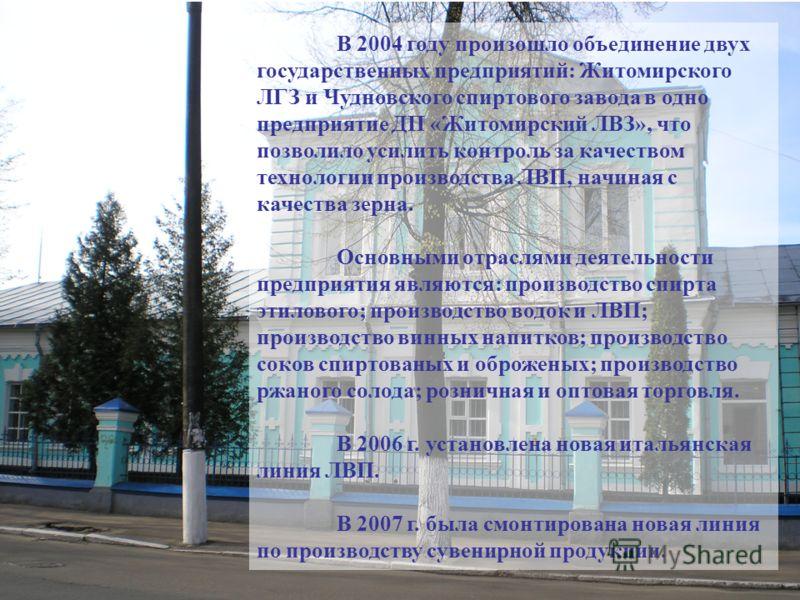 В 2004 году произошло объединение двух государственных предприятий: Житомирского ЛГЗ и Чудновского спиртового завода в одно предприятие ДП «Житомирский ЛВЗ», что позволило усилить контроль за качеством технологии производства ЛВП, начиная с качества