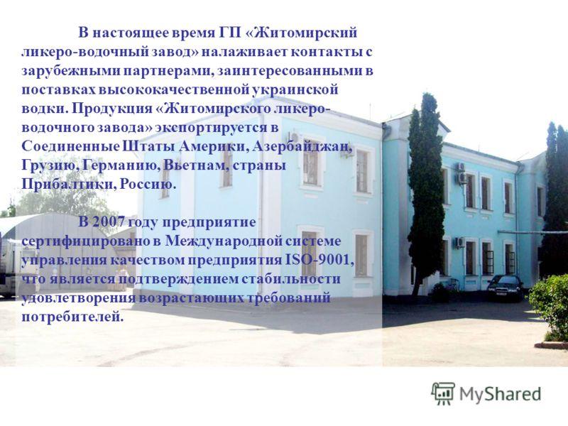 В настоящее время ГП «Житомирский ликеро-водочный завод» налаживает контакты с зарубежными партнерами, заинтересованными в поставках высококачественной украинской водки. Продукция «Житомирского ликеро- водочного завода» экспортируется в Соединенные Ш