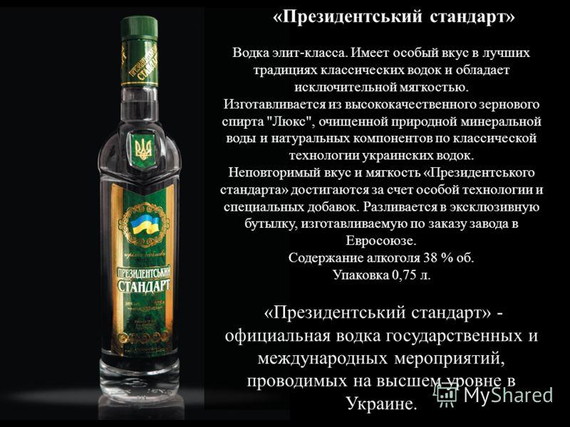 «Президентський стандарт» Водка элит-класса. Имеет особый вкус в лучших традициях классических водок и обладает исключительной мягкостью. Изготавливается из высококачественного зернового спирта