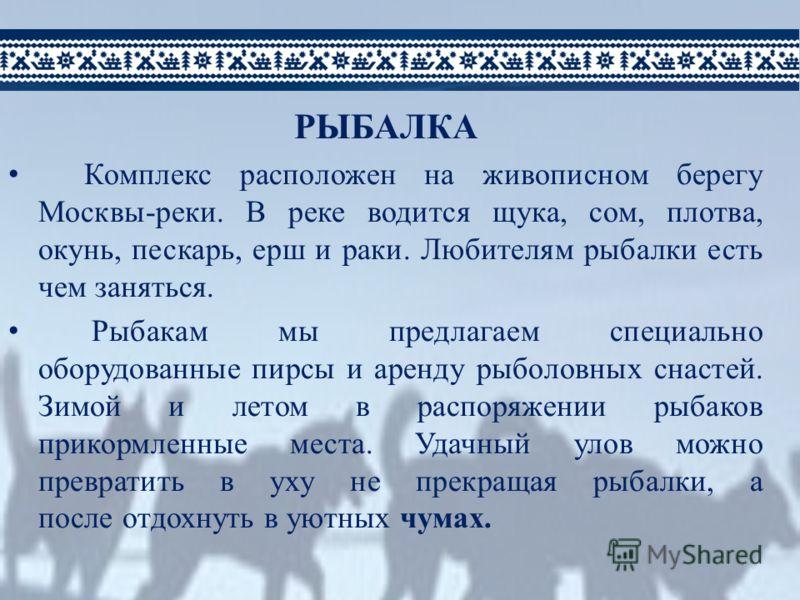 РЫБАЛКА Комплекс расположен на живописном берегу Москвы-реки. В реке водится щука, сом, плотва, окунь, пескарь, ерш и раки. Любителям рыбалки есть чем заняться. Рыбакам мы предлагаем специально оборудованные пирсы и аренду рыболовных снастей. Зимой и