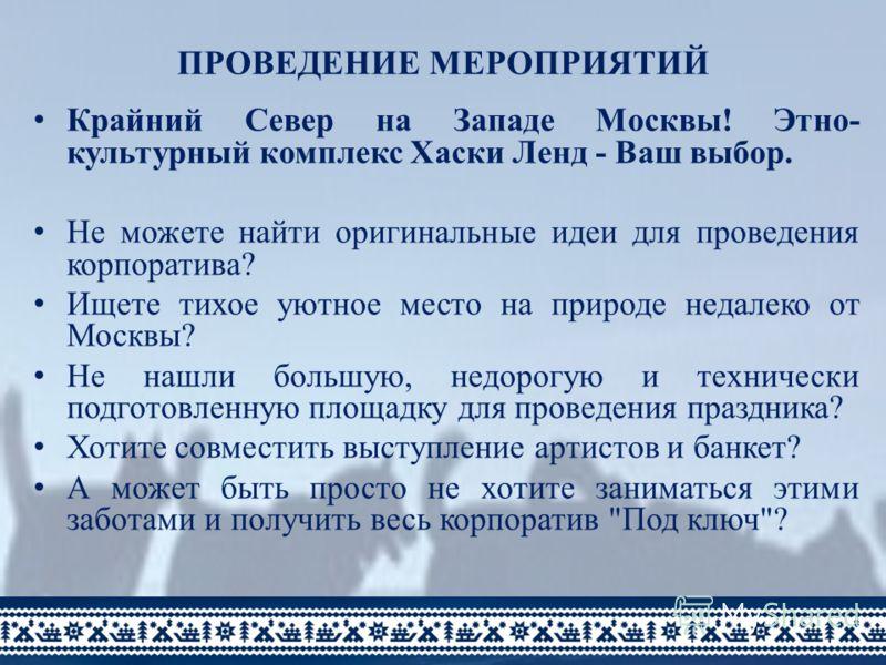 ПРОВЕДЕНИЕ МЕРОПРИЯТИЙ Крайний Север на Западе Москвы! Этно- культурный комплекс Хаски Ленд - Ваш выбор. Не можете найти оригинальные идеи для проведения корпоратива? Ищете тихое уютное место на природе недалеко от Москвы? Не нашли большую, недорогую