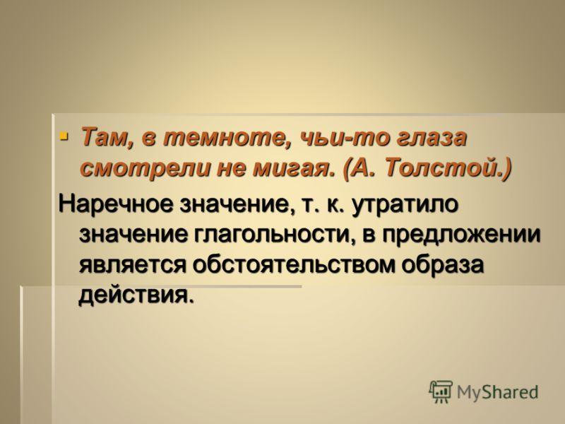 Там, в темноте, чьи-то глаза смотрели не мигая. (А. Толстой.) Там, в темноте, чьи-то глаза смотрели не мигая. (А. Толстой.) Наречное значение, т. к. утратило значение глагольности, в предложении является обстоятельством образа действия.