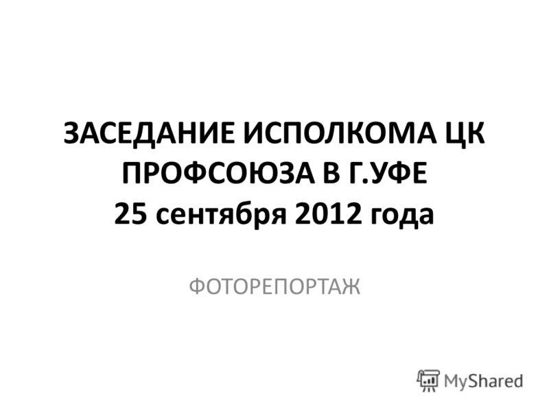 ЗАСЕДАНИЕ ИСПОЛКОМА ЦК ПРОФСОЮЗА В Г.УФЕ 25 сентября 2012 года ФОТОРЕПОРТАЖ