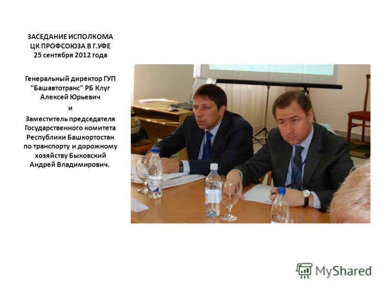 ЗАСЕДАНИЕ ИСПОЛКОМА ЦК ПРОФСОЮЗА В Г.УФЕ 25 сентября 2012 года Генеральный директор ГУП