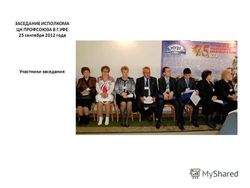 ЗАСЕДАНИЕ ИСПОЛКОМА ЦК ПРОФСОЮЗА В Г.УФЕ 25 сентября 2012 года Участники заседания