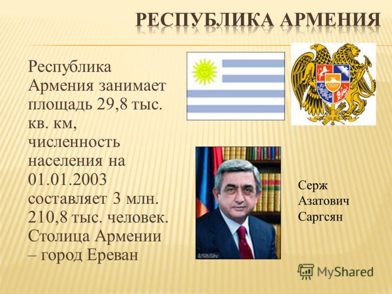 Республика Армения занимает площадь 29,8 тыс. кв. км, численность населения на 01.01.2003 составляет 3 млн. 210,8 тыс. человек. Столица Армении – город Ереван Серж Азатович Саргсян
