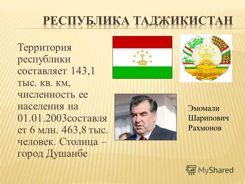 Территория республики составляет 143,1 тыс. кв. км, численность ее населения на 01.01.2003составля ет 6 млн. 463,8 тыс. человек. Столица – город Душанбе Эмомали Шарипович Рахмонов