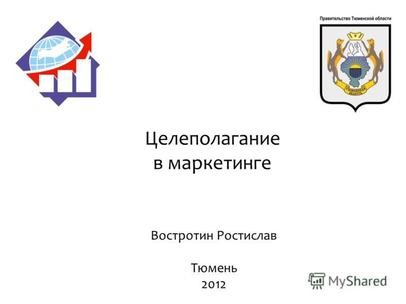 Целеполагание в маркетинге Востротин Ростислав Тюмень 2012