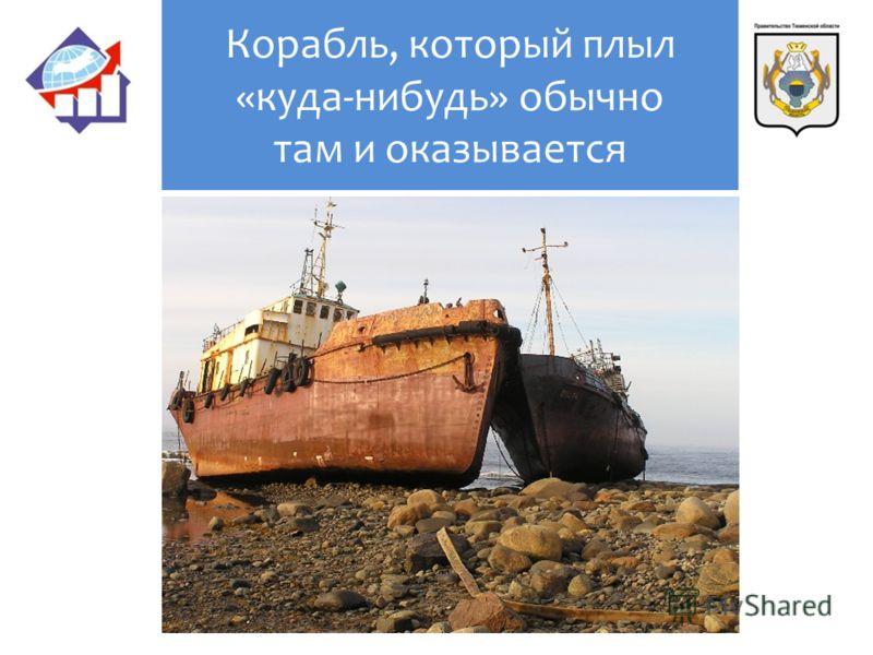 Корабль, который плыл «куда-нибудь» обычно там и оказывается