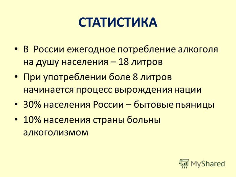СТАТИСТИКА В России ежегодное потребление алкоголя на душу населения – 18 литров При употреблении боле 8 литров начинается процесс вырождения нации 30% населения России – бытовые пьяницы 10% населения страны больны алкоголизмом
