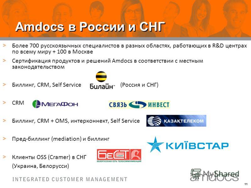 11 Amdocs в России и СНГ > Более 700 русскоязычных специалистов в разных областях, работающих в R&D центрах по всему миру + 100 в Москве > Сертификация продуктов и решений Amdocs в соответствии с местным законодательством > Биллинг, CRM, Self Service