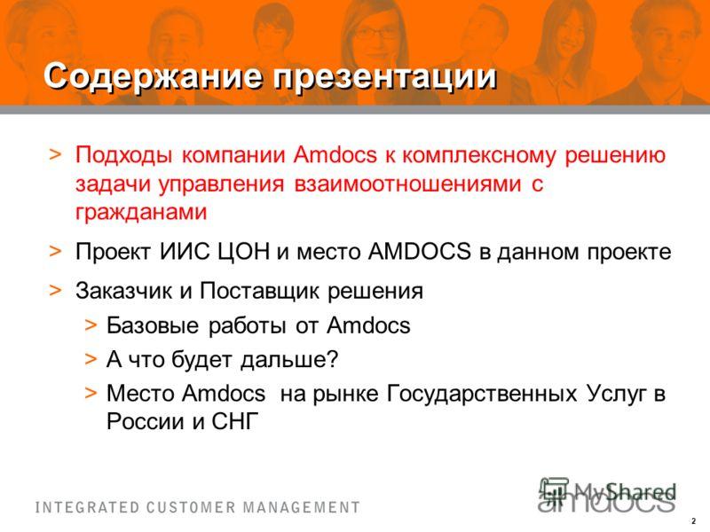 2 Содержание презентации >Подходы компании Amdocs к комплексному решению задачи управления взаимоотношениями с гражданами >Проект ИИС ЦОН и место AMDOCS в данном проекте >Заказчик и Поставщик решения >Базовые работы от Amdocs >А что будет дальше? >Ме