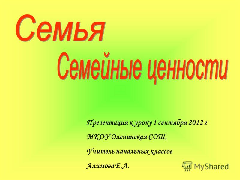 Презентация к уроку 1 сентября 2012 г МКОУ Оленинская СОШ, Учитель начальных классов Алимова Е.Л.