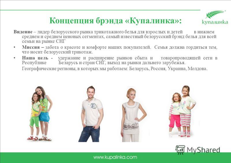 Концепция брэнда «Купалинка»: Видение – лидер белорусского рынка трикотажного белья для взрослых и детей в нижнем среднем и среднем ценовых сегментах, самый известный белорусский брэнд белья для всей семьи на рынке СНГ Миссия – забота о красоте и ком