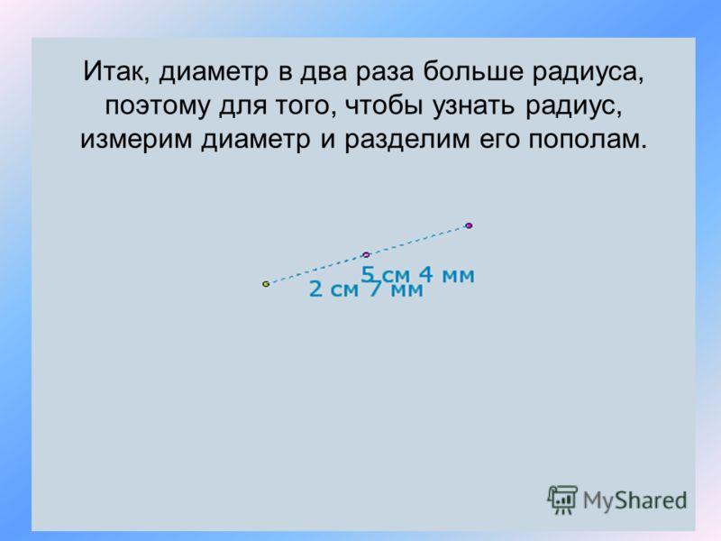 Итак, диаметр в два раза больше радиуса, поэтому для того, чтобы узнать радиус, измерим диаметр и разделим его пополам.