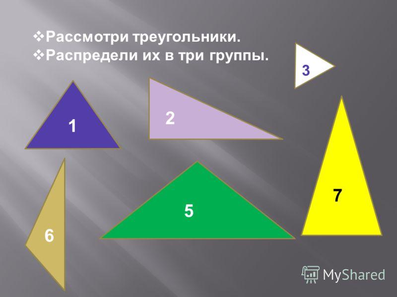 Рассмотри треугольники. Распредели их в три группы. 1 2 3 5 6 7